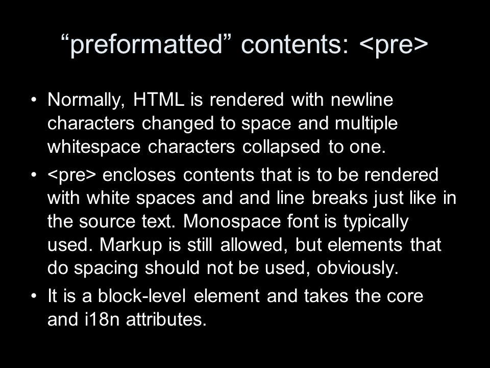 preformatted contents: Normally, HTML is rendered with newline characters changed to space and multiple whitespace characters collapsed to one.