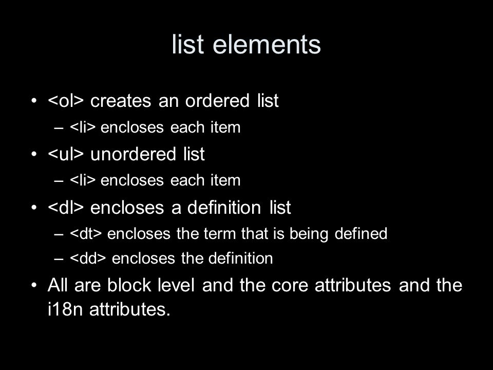 list elements creates an ordered list – encloses each item unordered list – encloses each item encloses a definition list – encloses the term that is being defined – encloses the definition All are block level and the core attributes and the i18n attributes.