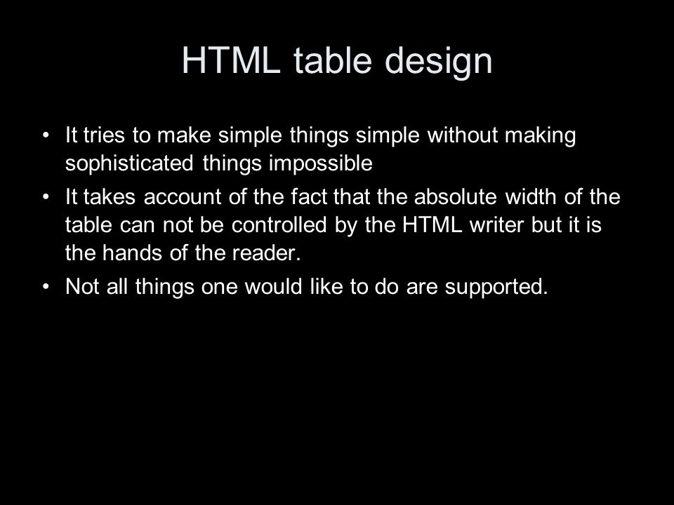 HTML table design It tries to make simple things simple without making sophisticated things impossible It takes account of the fact that the absolute width of the table can not be controlled by the HTML writer but it is the hands of the reader.