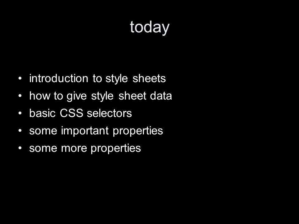 today introduction to style sheets how to give style sheet data basic CSS selectors some important properties some more properties
