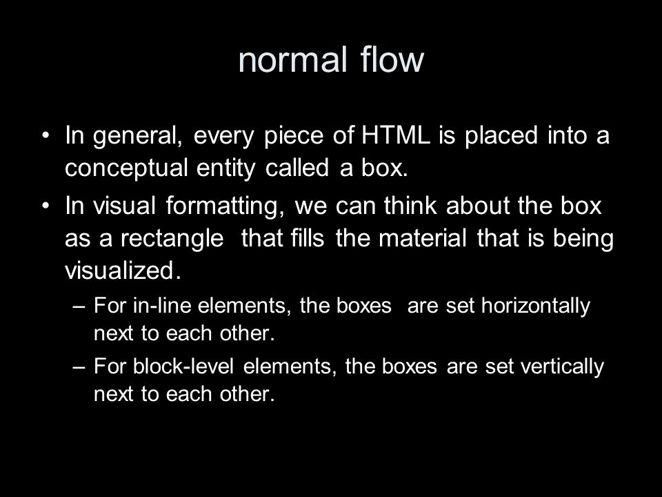 normal flow In general, every piece of HTML is placed into a conceptual entity called a box.