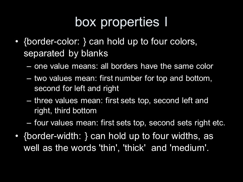 box properties I {border-color: } can hold up to four colors, separated by blanks –one value means: all borders have the same color –two values mean: first number for top and bottom, second for left and right –three values mean: first sets top, second left and right, third bottom –four values mean: first sets top, second sets right etc.