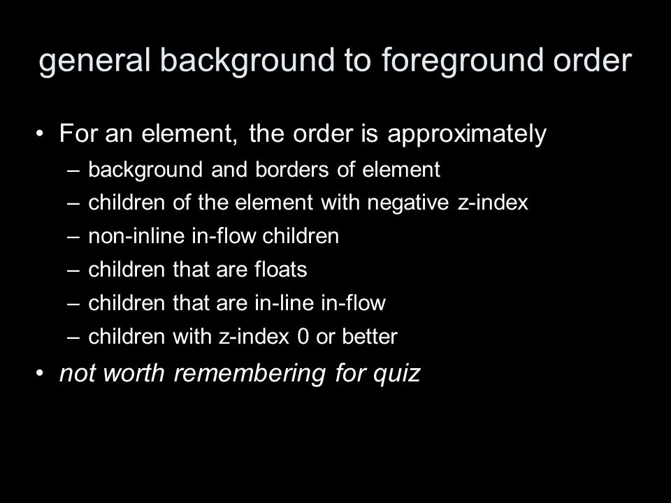 general background to foreground order For an element, the order is approximately –background and borders of element –children of the element with negative z-index –non-inline in-flow children –children that are floats –children that are in-line in-flow –children with z-index 0 or better not worth remembering for quiz