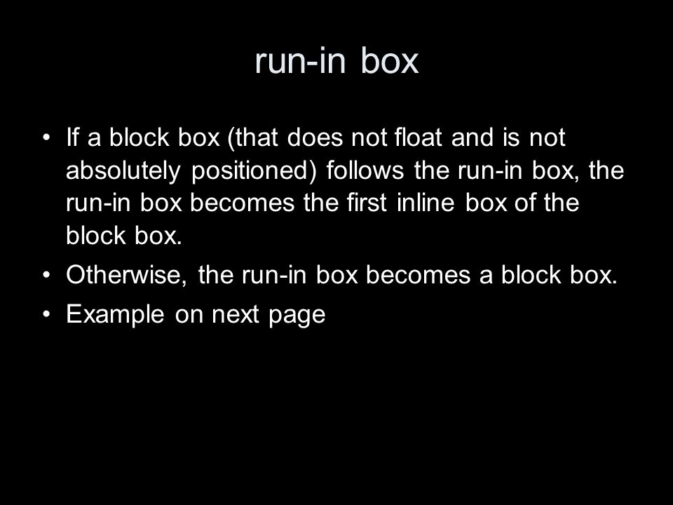 run-in box If a block box (that does not float and is not absolutely positioned) follows the run-in box, the run-in box becomes the first inline box of the block box.
