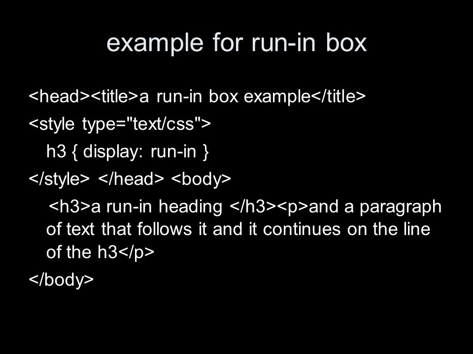 example for run-in box a run-in box example h3 { display: run-in } a run-in heading and a paragraph of text that follows it and it continues on the line of the h3