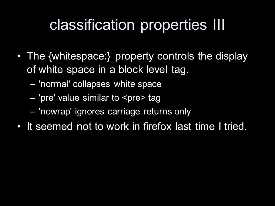 classification properties III The {whitespace:} property controls the display of white space in a block level tag.