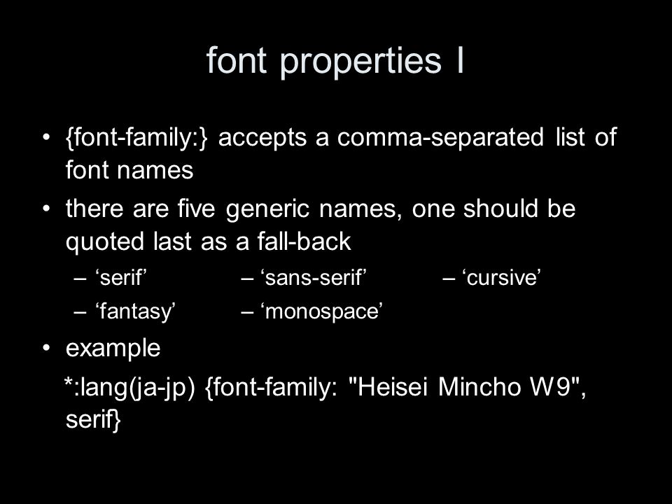 font properties I {font-family:} accepts a comma-separated list of font names there are five generic names, one should be quoted last as a fall-back –serif– sans-serif– cursive –fantasy– monospace example *:lang(ja-jp) {font-family: Heisei Mincho W9 , serif}