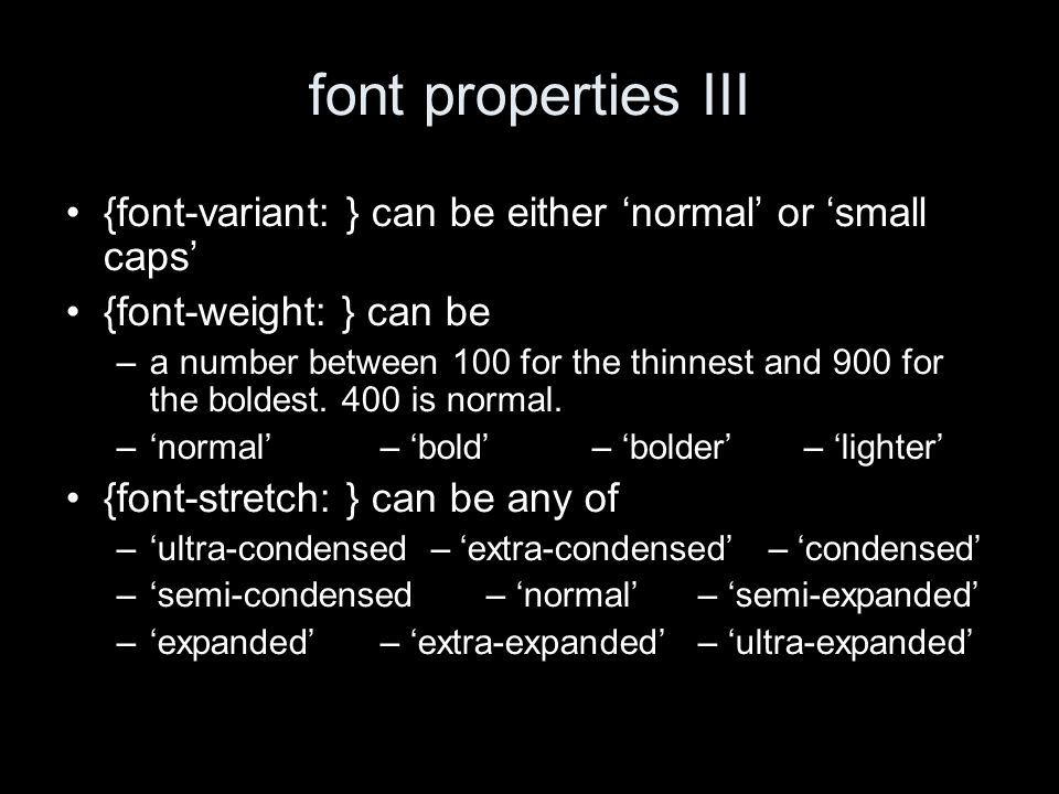 font properties III {font-variant: } can be either normal or small caps {font-weight: } can be –a number between 100 for the thinnest and 900 for the boldest.