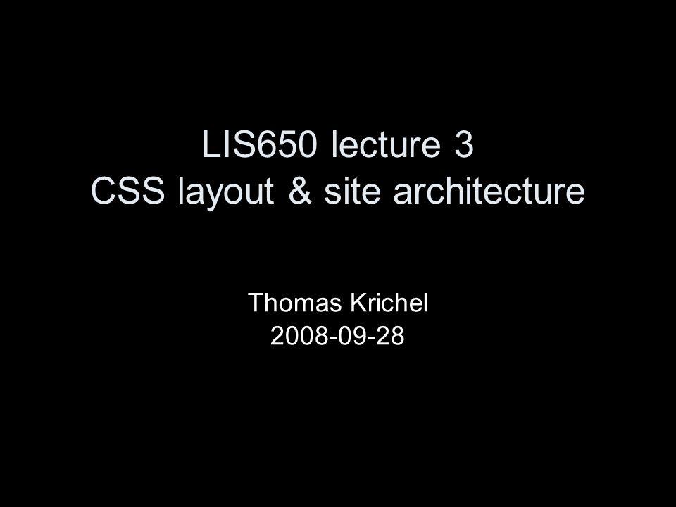 LIS650 lecture 3 CSS layout & site architecture Thomas Krichel 2008-09-28