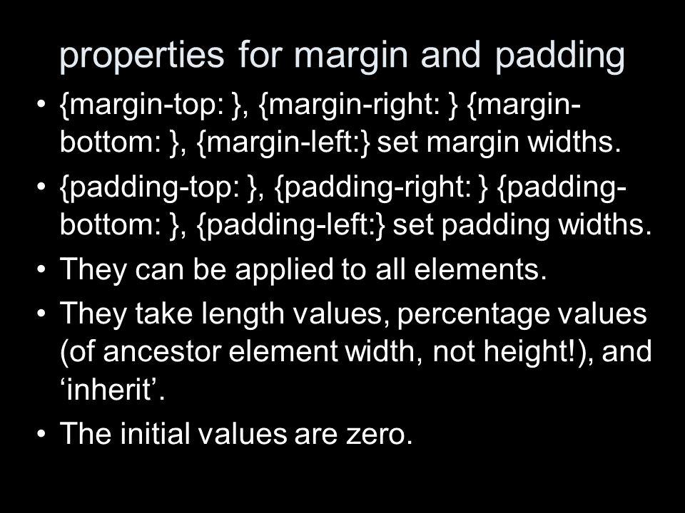 properties for margin and padding {margin-top: }, {margin-right: } {margin- bottom: }, {margin-left:} set margin widths. {padding-top: }, {padding-rig