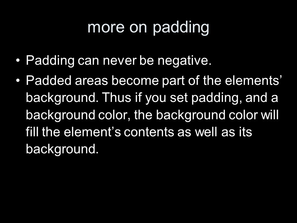 more on padding Padding can never be negative. Padded areas become part of the elements background.