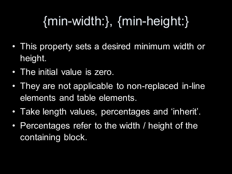 {min-width:}, {min-height:} This property sets a desired minimum width or height.