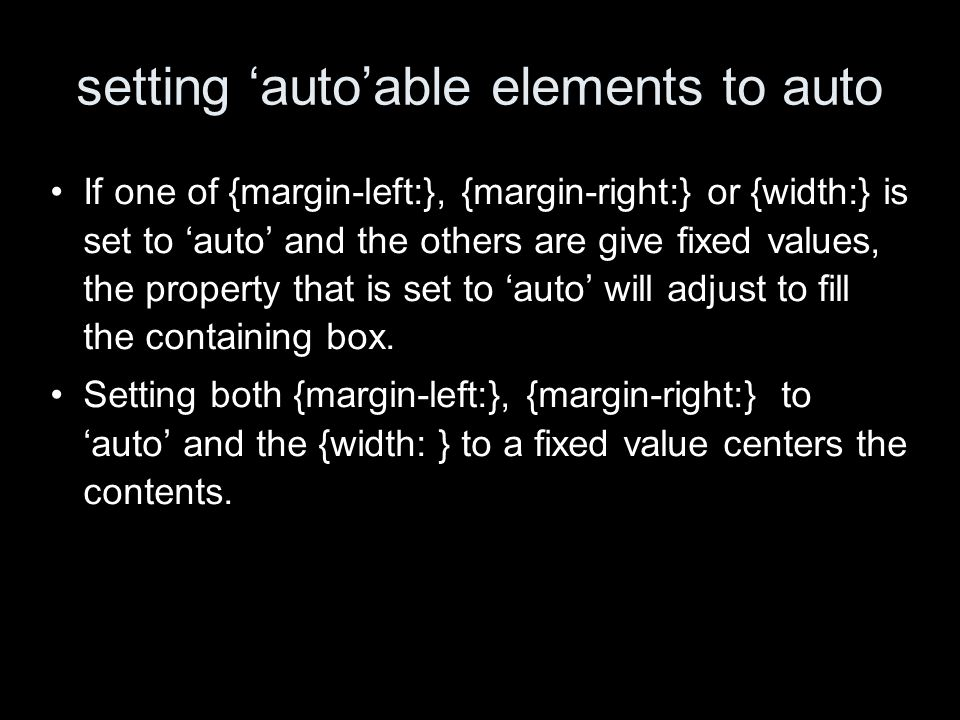 setting autoable elements to auto If one of {margin-left:}, {margin-right:} or {width:} is set to auto and the others are give fixed values, the property that is set to auto will adjust to fill the containing box.