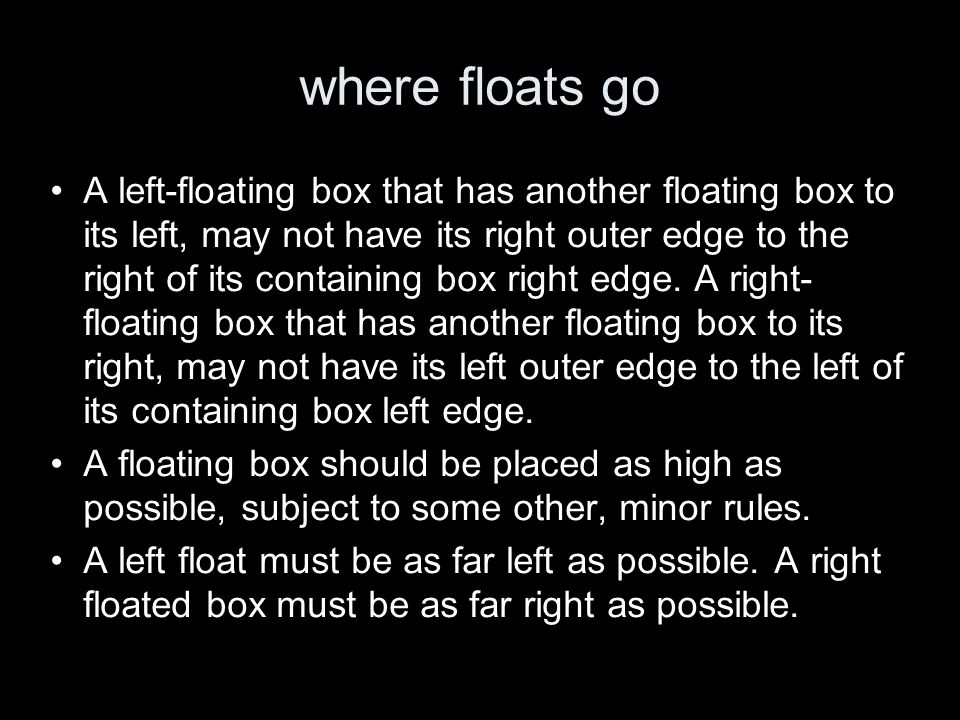 where floats go A left-floating box that has another floating box to its left, may not have its right outer edge to the right of its containing box right edge.