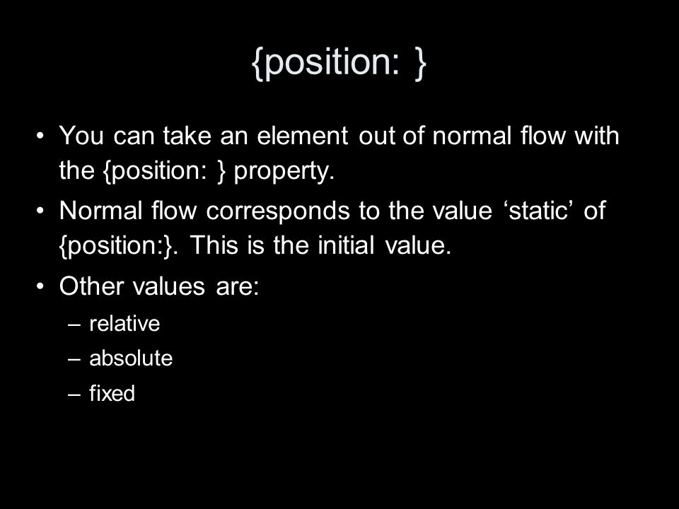 {position: } You can take an element out of normal flow with the {position: } property.