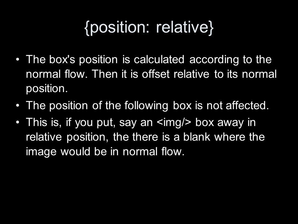 {position: relative} The box s position is calculated according to the normal flow.