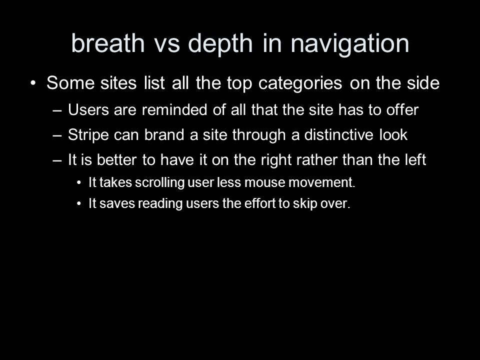 breath vs depth in navigation Some sites list all the top categories on the side –Users are reminded of all that the site has to offer –Stripe can brand a site through a distinctive look –It is better to have it on the right rather than the left It takes scrolling user less mouse movement.