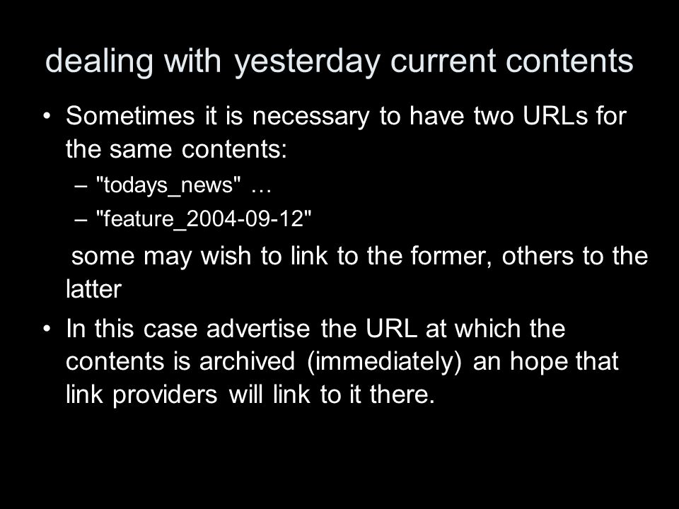 dealing with yesterday current contents Sometimes it is necessary to have two URLs for the same contents: – todays_news … – feature_2004-09-12 some may wish to link to the former, others to the latter In this case advertise the URL at which the contents is archived (immediately) an hope that link providers will link to it there.