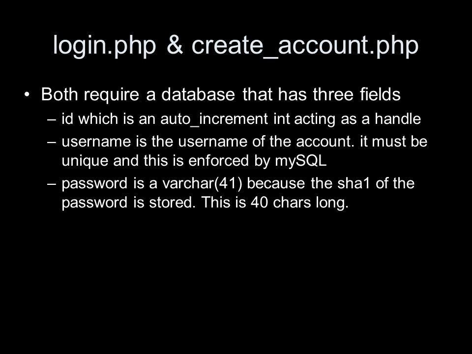 login.php & create_account.php Both require a database that has three fields –id which is an auto_increment int acting as a handle –username is the username of the account.