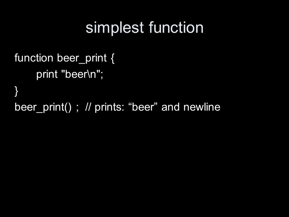 simplest function function beer_print { print beer\n ; } beer_print() ; // prints: beer and newline