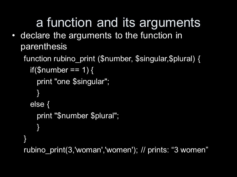 a function and its arguments declare the arguments to the function in parenthesis function rubino_print ($number, $singular,$plural) { if($number == 1) { print one $singular ; } else { print $number $plural ; } rubino_print(3, woman , women ); // prints: 3 women