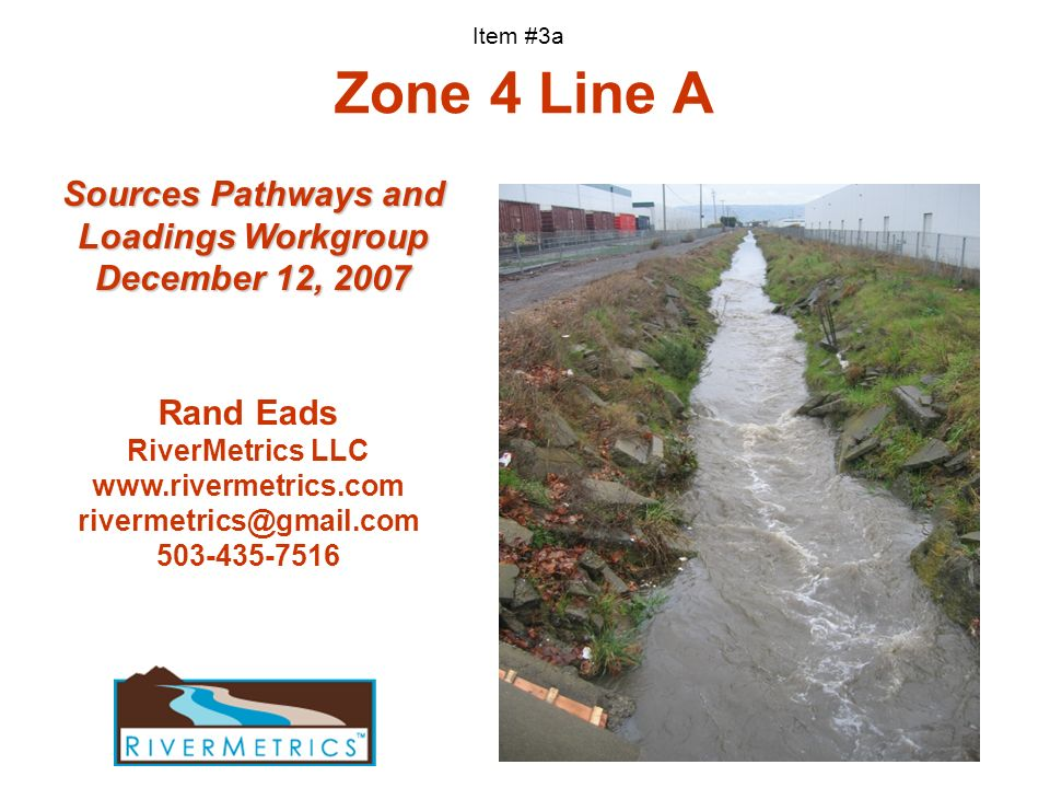 Zone 4 Line A Rand Eads RiverMetrics LLC www.rivermetrics.com rivermetrics@gmail.com 503-435-7516 Sources Pathways and Loadings Workgroup December 12,