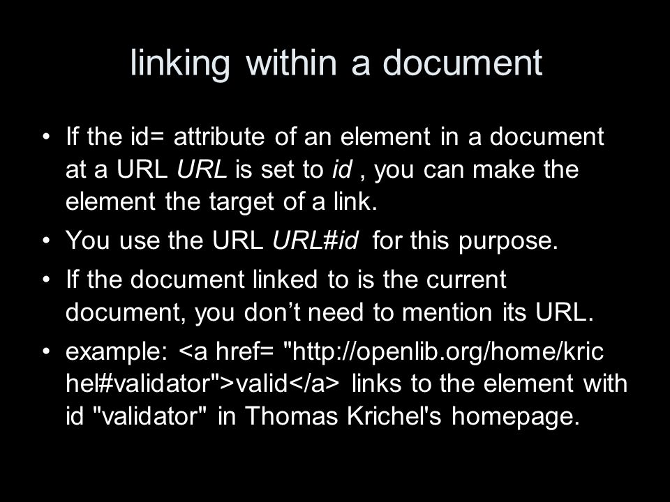 linking within a document If the id= attribute of an element in a document at a URL URL is set to id, you can make the element the target of a link. Y