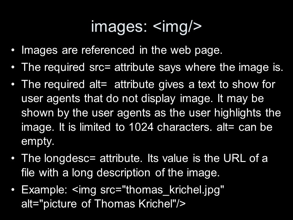 images: Images are referenced in the web page. The required src= attribute says where the image is. The required alt= attribute gives a text to show f