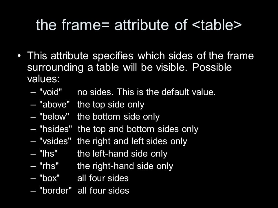 the frame= attribute of This attribute specifies which sides of the frame surrounding a table will be visible. Possible values: –
