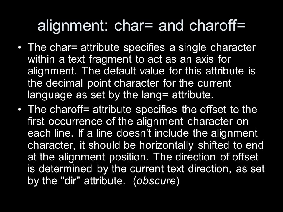 alignment: char= and charoff= The char= attribute specifies a single character within a text fragment to act as an axis for alignment. The default val