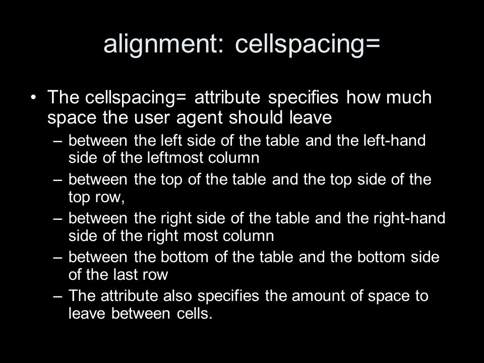 alignment: cellspacing= The cellspacing= attribute specifies how much space the user agent should leave –between the left side of the table and the left-hand side of the leftmost column –between the top of the table and the top side of the top row, –between the right side of the table and the right-hand side of the right most column –between the bottom of the table and the bottom side of the last row –The attribute also specifies the amount of space to leave between cells.