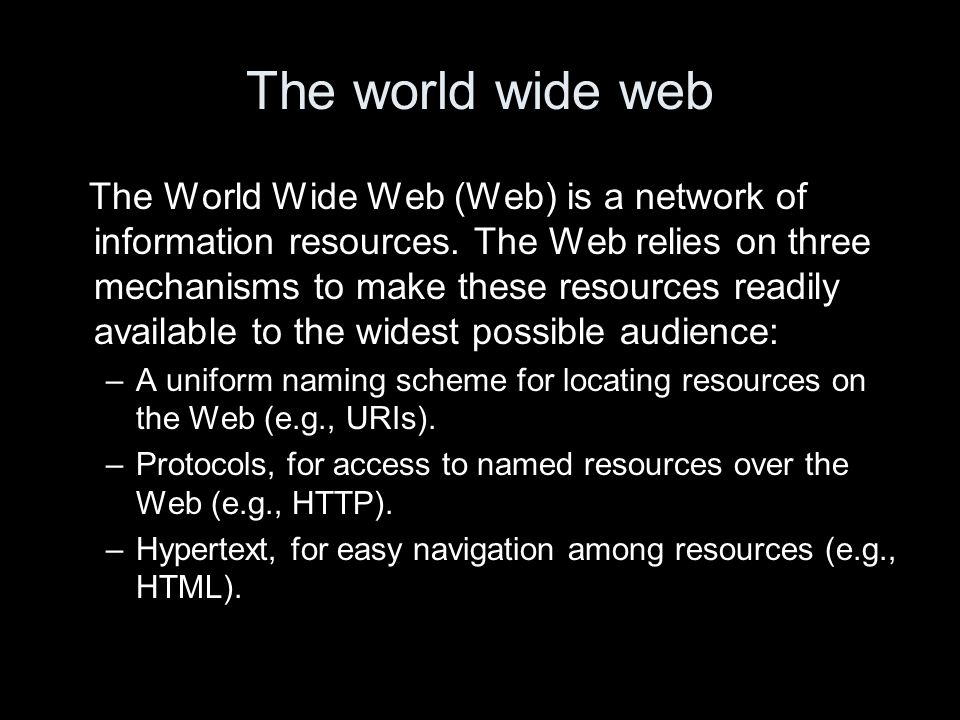 The world wide web The World Wide Web (Web) is a network of information resources.