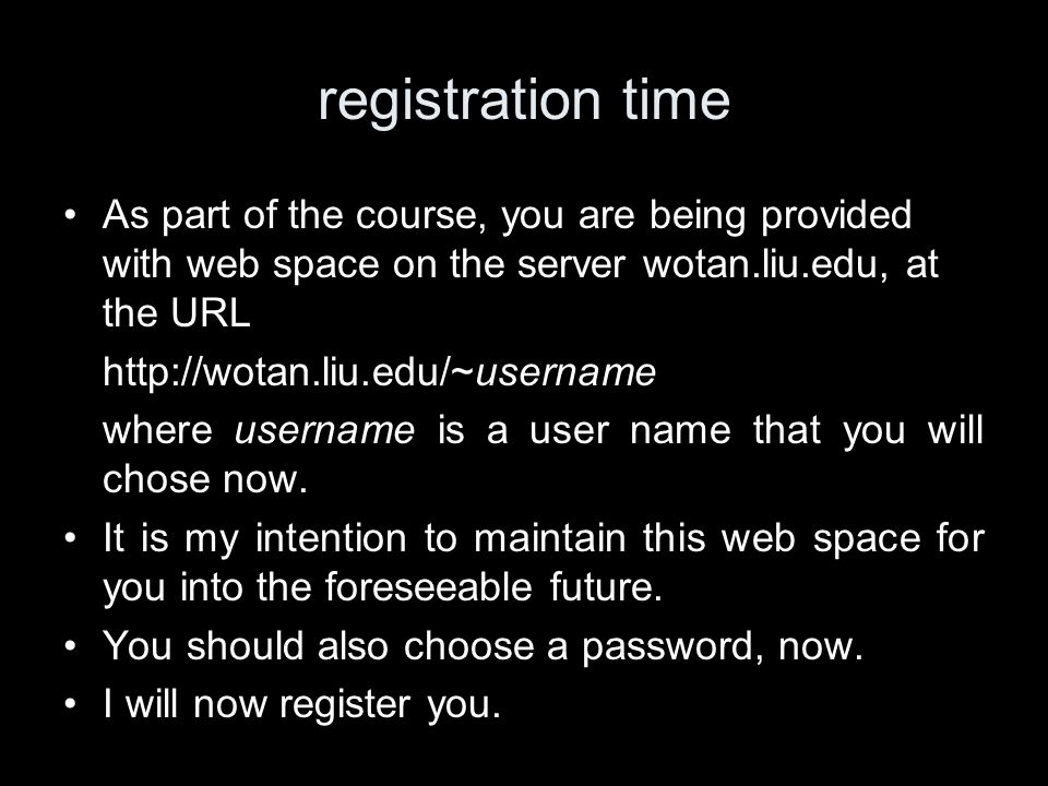 registration time As part of the course, you are being provided with web space on the server wotan.liu.edu, at the URL http://wotan.liu.edu/~username where username is a user name that you will chose now.