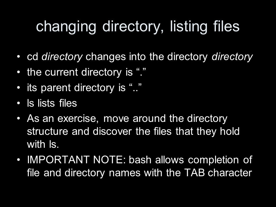 changing directory, listing files cd directory changes into the directory directory the current directory is.
