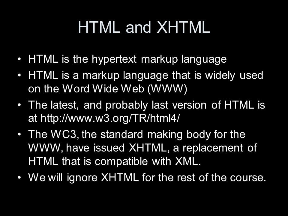 HTML and XHTML HTML is the hypertext markup language HTML is a markup language that is widely used on the Word Wide Web (WWW) The latest, and probably last version of HTML is at http://www.w3.org/TR/html4/ The WC3, the standard making body for the WWW, have issued XHTML, a replacement of HTML that is compatible with XML.