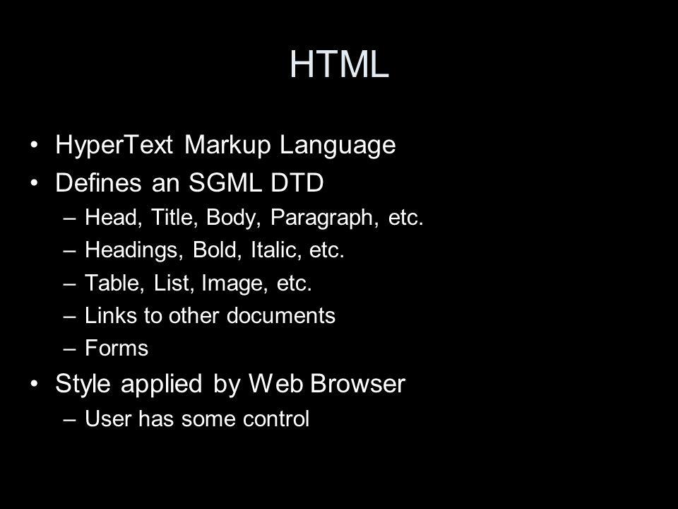 HTML HyperText Markup Language Defines an SGML DTD –Head, Title, Body, Paragraph, etc. –Headings, Bold, Italic, etc. –Table, List, Image, etc. –Links