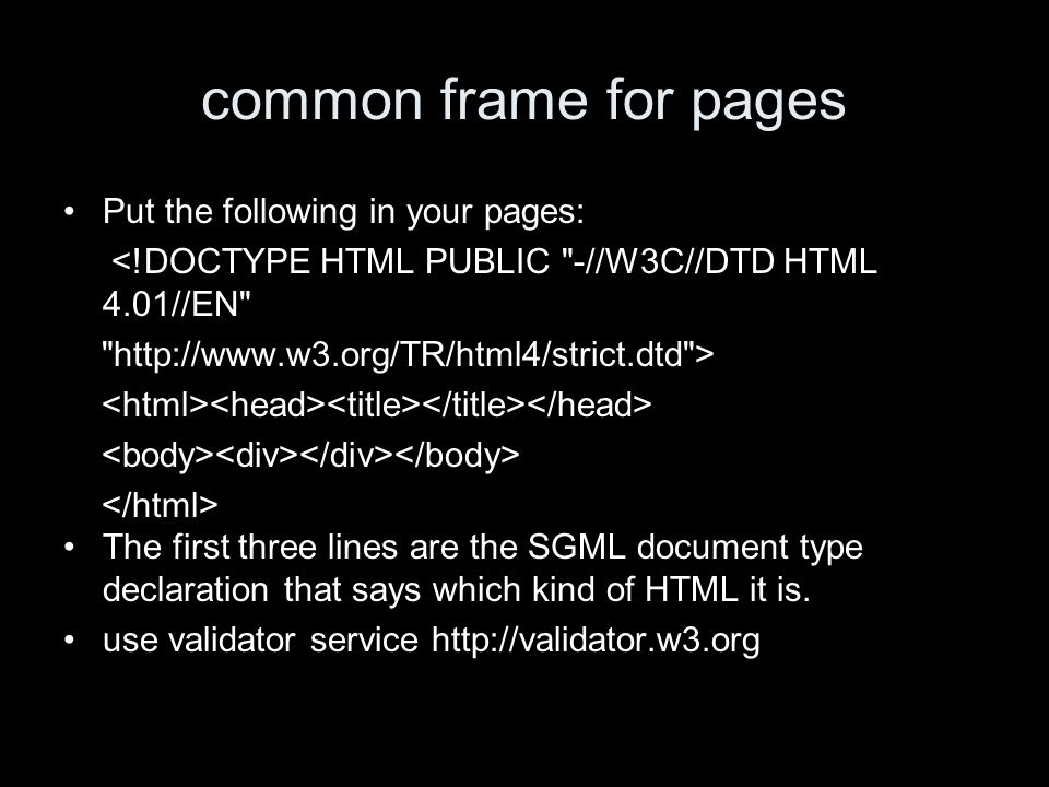 common frame for pages Put the following in your pages: <!DOCTYPE HTML PUBLIC -//W3C//DTD HTML 4.01//EN http://www.w3.org/TR/html4/strict.dtd > The first three lines are the SGML document type declaration that says which kind of HTML it is.