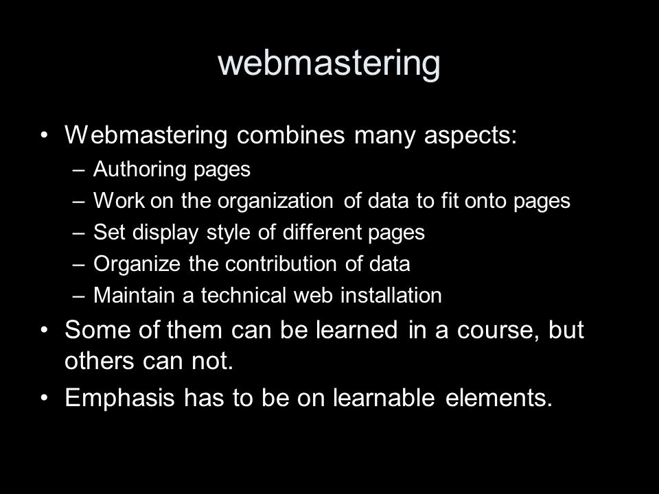 webmastering Webmastering combines many aspects: –Authoring pages –Work on the organization of data to fit onto pages –Set display style of different pages –Organize the contribution of data –Maintain a technical web installation Some of them can be learned in a course, but others can not.
