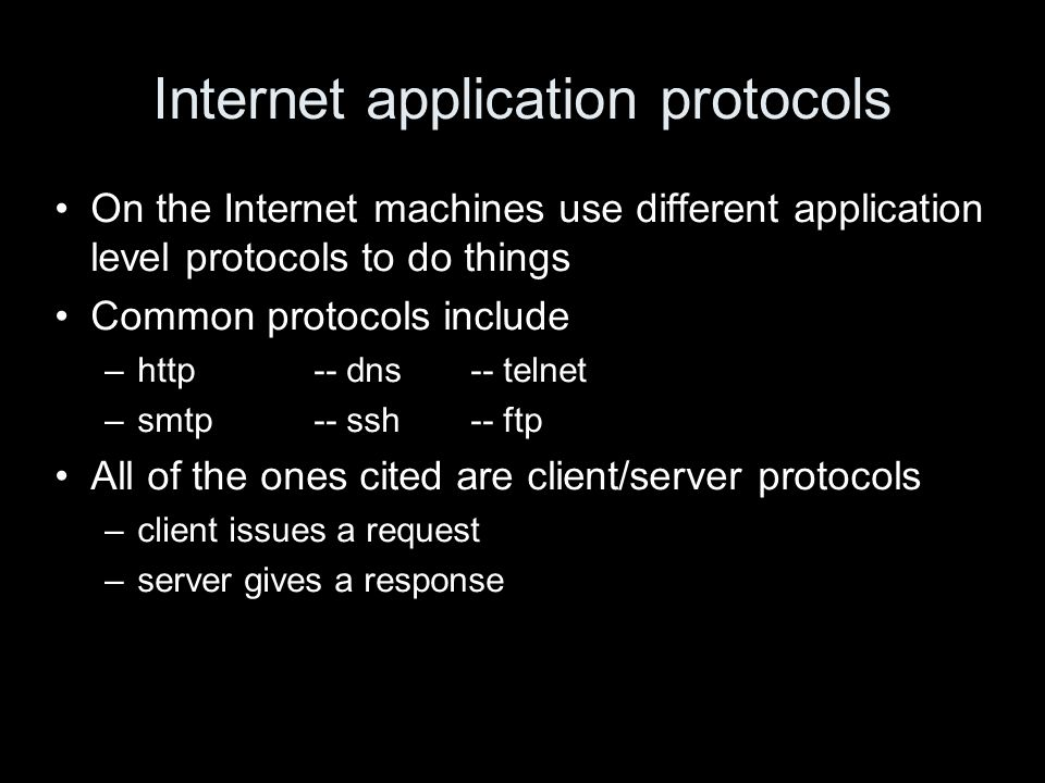 Internet application protocols On the Internet machines use different application level protocols to do things Common protocols include –http-- dns-- telnet –smtp-- ssh-- ftp All of the ones cited are client/server protocols –client issues a request –server gives a response