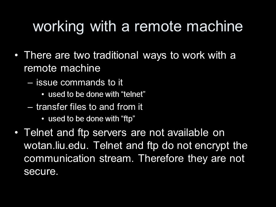 working with a remote machine There are two traditional ways to work with a remote machine –issue commands to it used to be done with telnet –transfer files to and from it used to be done with ftp Telnet and ftp servers are not available on wotan.liu.edu.