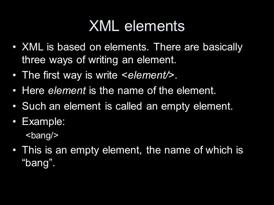 XML elements XML is based on elements. There are basically three ways of writing an element.