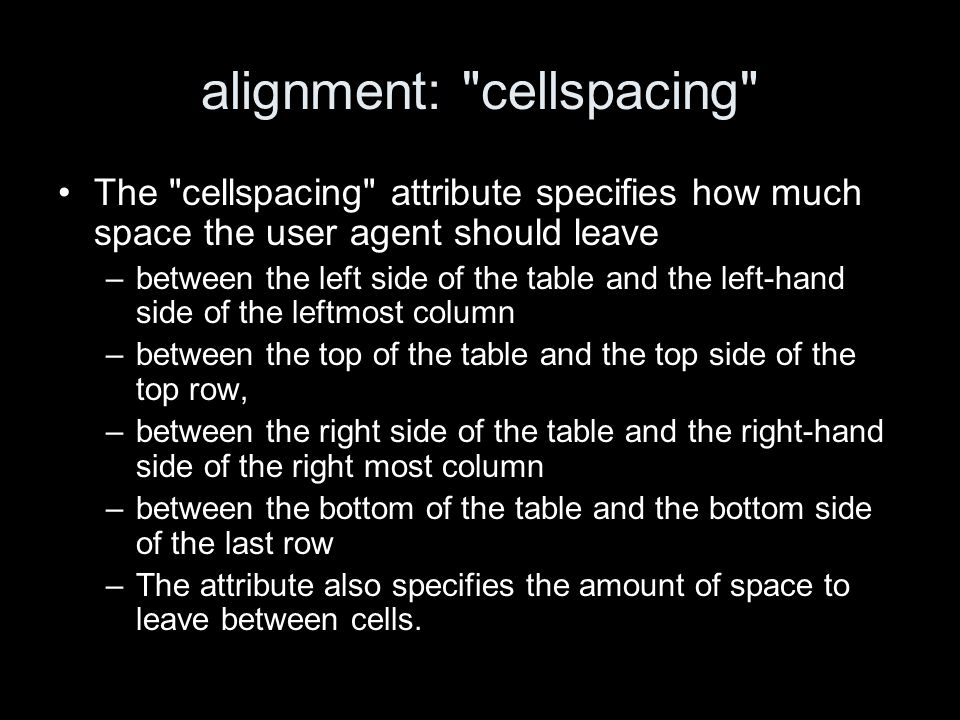 alignment: cellspacing The cellspacing attribute specifies how much space the user agent should leave –between the left side of the table and the left-hand side of the leftmost column –between the top of the table and the top side of the top row, –between the right side of the table and the right-hand side of the right most column –between the bottom of the table and the bottom side of the last row –The attribute also specifies the amount of space to leave between cells.