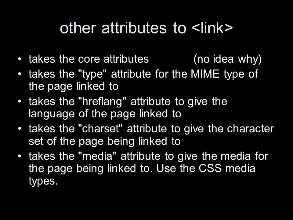 other attributes to takes the core attributes(no idea why) takes the type attribute for the MIME type of the page linked to takes the hreflang attribute to give the language of the page linked to takes the charset attribute to give the character set of the page being linked to takes the media attribute to give the media for the page being linked to.