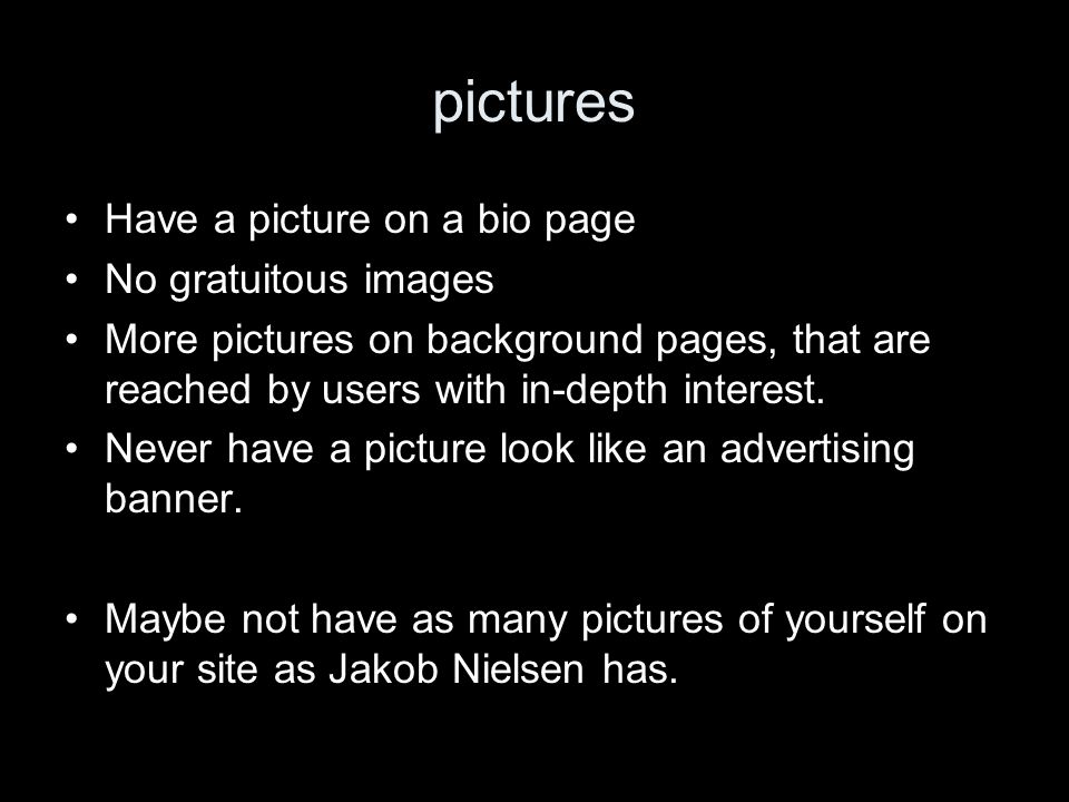 pictures Have a picture on a bio page No gratuitous images More pictures on background pages, that are reached by users with in-depth interest.