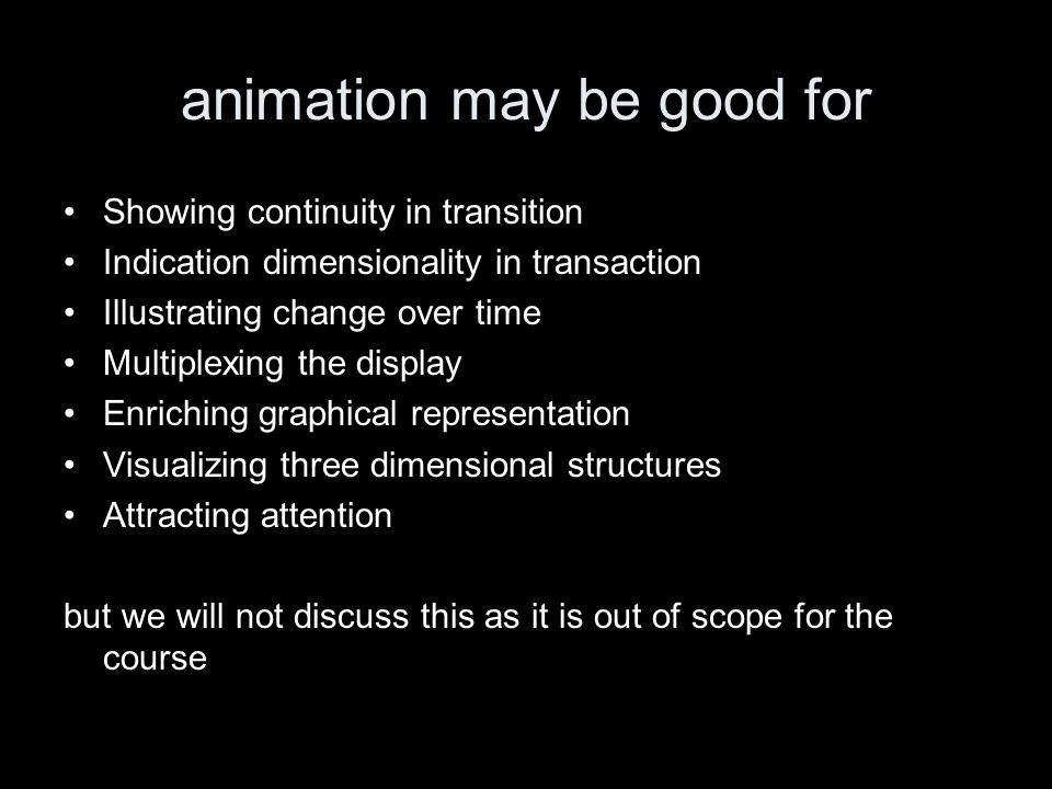 animation may be good for Showing continuity in transition Indication dimensionality in transaction Illustrating change over time Multiplexing the display Enriching graphical representation Visualizing three dimensional structures Attracting attention but we will not discuss this as it is out of scope for the course
