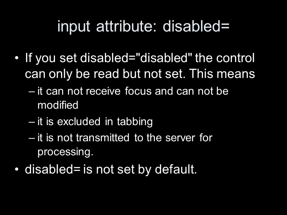 input attribute: disabled= If you set disabled= disabled the control can only be read but not set.
