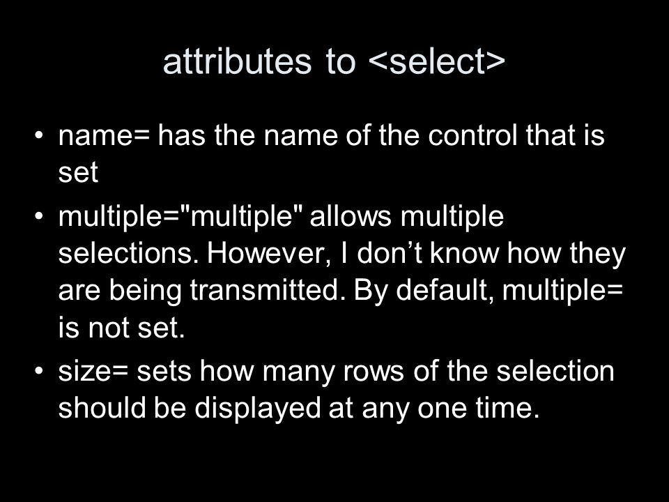 attributes to name= has the name of the control that is set multiple= multiple allows multiple selections.