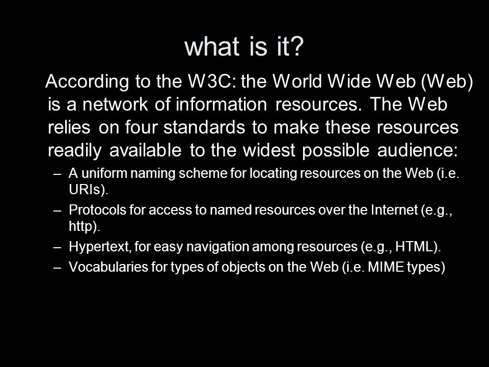 what is it? According to the W3C: the World Wide Web (Web) is a network of information resources. The Web relies on four standards to make these resou
