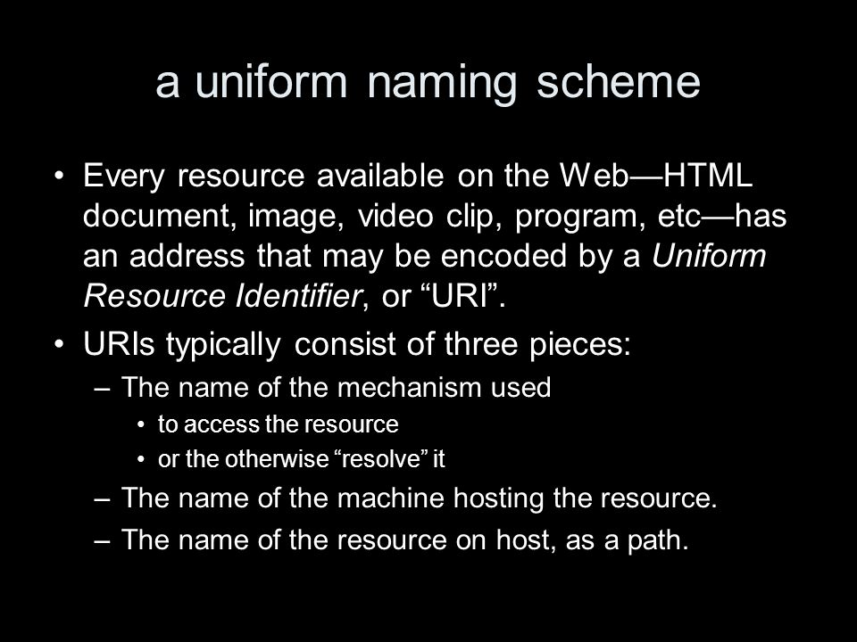a uniform naming scheme Every resource available on the WebHTML document, image, video clip, program, etchas an address that may be encoded by a Uniform Resource Identifier, or URI.