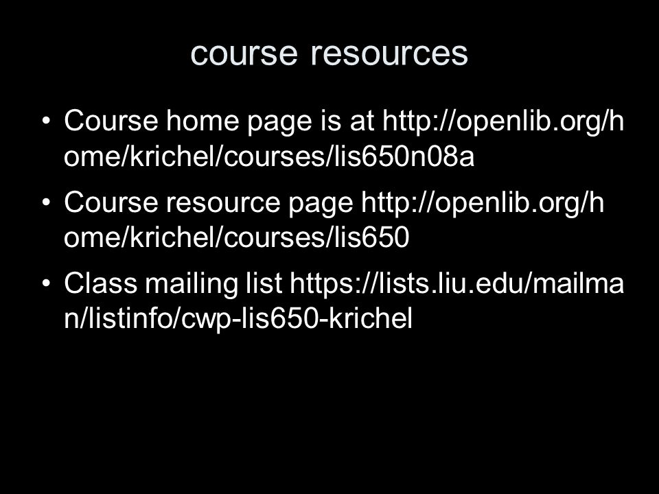 course resources Course home page is at http://openlib.org/h ome/krichel/courses/lis650n08a Course resource page http://openlib.org/h ome/krichel/courses/lis650 Class mailing list https://lists.liu.edu/mailma n/listinfo/cwp-lis650-krichel